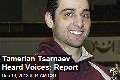 Tamerlan Tsarnaev Heard Voices: Report