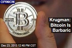 Krugman: Bitcoin Is Barbaric