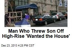 Man Who Threw Son Off Building 'Wanted the House'