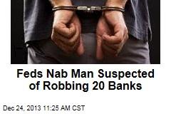 Feds Nab Man Suspected of Robbing 20 Banks