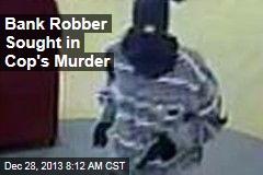 Bank Robber Sought in Cop's Murder