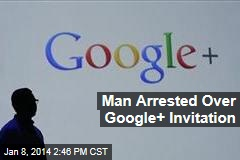 Man Arrested Over Google Plus Invitation