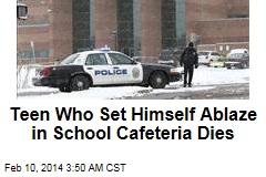 Teen Who Set Himself Ablaze in School Cafeteria Dies