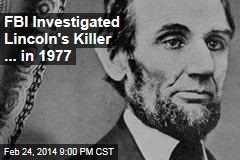 FBI Investigated Lincoln's Killer for Over 100 Years