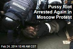 Pussy Riot Arrested Again in Moscow Protest