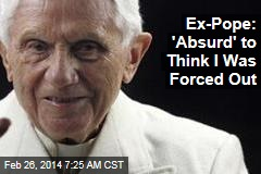 Ex-Pope: 'Absurd' to Think I Was Forced Out