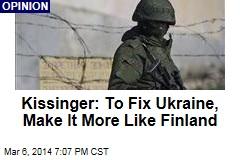 Kissinger: To Fix Ukraine, Make It More Like Finland