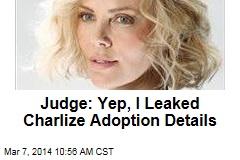 Judge: Yep, I Leaked Charlize Adoption Details