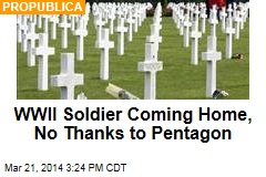WWII Soldier Coming Home, No Thanks to Pentagon