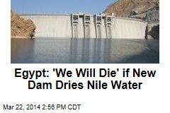 Egypt: 'We Will Die' if New Dam Dries Nile Water