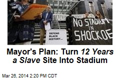 Mayor's Plan: Turn 12 Years a Slave Site Into Stadium