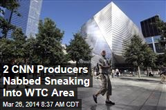 2 CNN Producers Nabbed Sneaking Into WTC Area