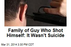 Family of Guy Who Shot Himself: It Wasn't Suicide