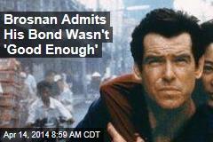 Brosnan Admits His Bond Wasn't 'Good Enough'