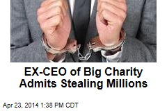 EX-CEO of Big Charity Admits Stealing Millions