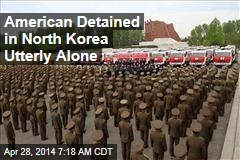 American Detained in North Korea Utterly Alone