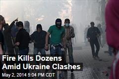 Fire Kills Dozens Amid Ukraine Clashes
