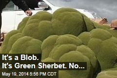 It's a Blob. It's Green Sherbert. No ...