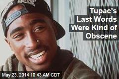 Tupac's Last Words Were Kind of Obscene