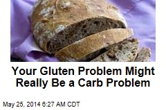 Your Gluten Problem Might Really Be a Carb Problem