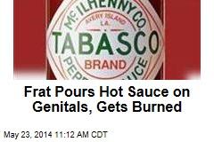 Frat Pours Hot Sauce on Genitals, Gets Burned