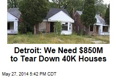 Detroit: We Need $850M to Tear Down 40K Houses
