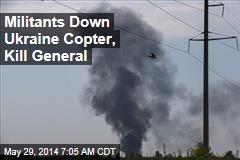 Militants Down Ukraine Copter, Kill General