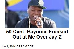 50 Cent: Beyonce Freaked Out at Me Over Jay Z