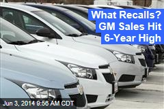 What Recalls? GM Sales Hit 6-Year High