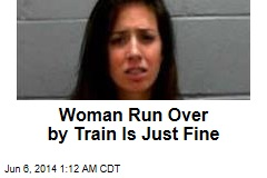 Woman Run Over by Train Is Just Fine