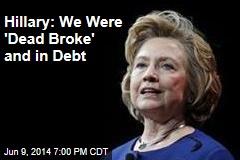 Hillary: We Were 'Dead Broke' After Bill's Presidency