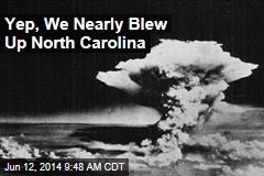 Yup, We Nearly Blew Up North Carolina