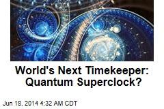 World's Next Timekeeper: Quantum Superclock?