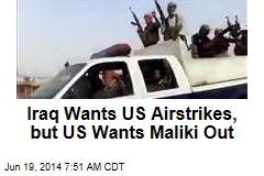 Iraq Wants US Airstrikes— But US Wants Maliki Out