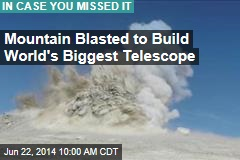 Mountain Blasted to Build World's Biggest Telescope