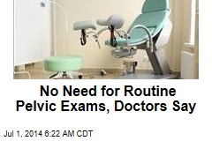No Need for Routine Pelvic Exams, Doctors Say