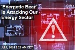 'Energetic Bear' Is Attacking Our Energy Sector