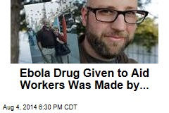 Ebola Drug Given to Aid Workers Was Made by...