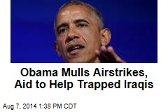 Obama Mulls Airstrikes, Aid to Help Trapped Iraqis