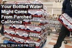 Your Bottled Water Might Come From Parched California