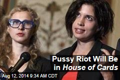 Pussy Riot Will Be in House of Cards