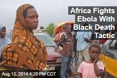 Africa Fights Ebola With Black Death Tactic