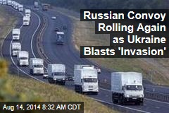 Russian Convoy Again Rolling as Ukraine Blasts 'Invasion'