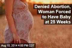 Denied Abortion, Woman Forced to Have Baby at 25 Weeks