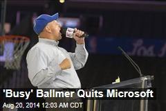 'Busy' Ballmer Quits Microsoft