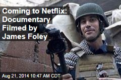 Coming to Netflix: Documentary Filmed by James Foley