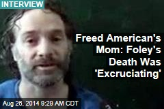 Freed American's Mom: Foley's Death Was 'Excruciating'