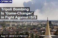 Tripoli Bombing Is 'Game-Changer' in Fight Against ISIS
