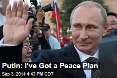 Putin: I've Got a Peace Plan