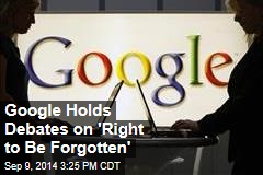 Google Holds Debates on 'Right to Be Forgotten'